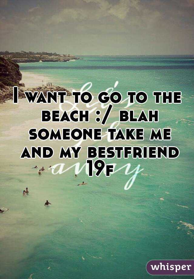 I want to go to the beach :/ blah someone take me and my bestfriend 19f