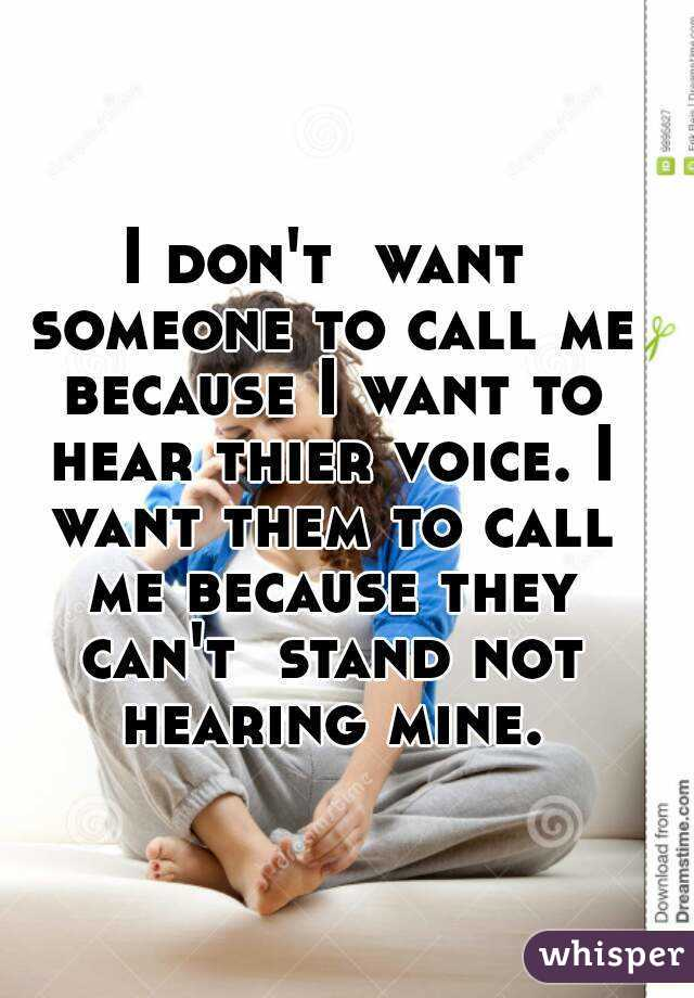 I don't  want someone to call me because I want to hear thier voice. I want them to call me because they can't  stand not hearing mine.