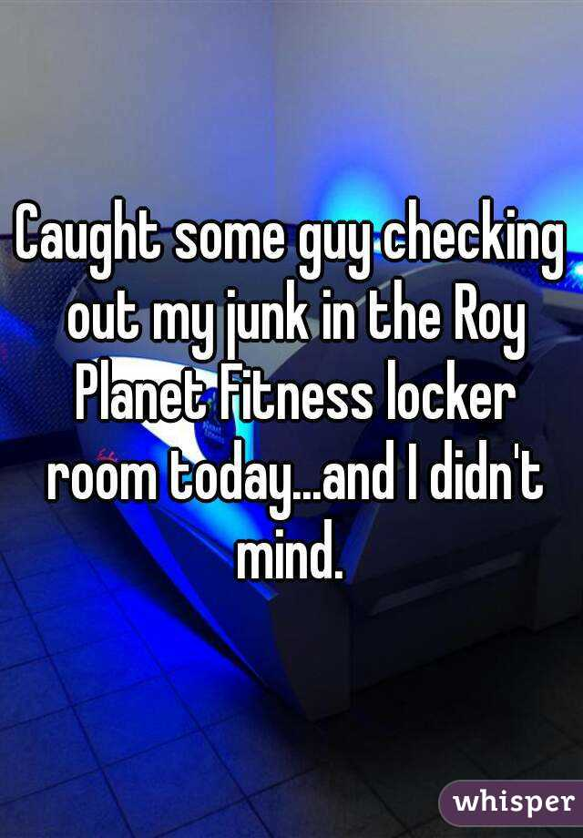 Caught some guy checking out my junk in the Roy Planet Fitness locker room today...and I didn't mind.