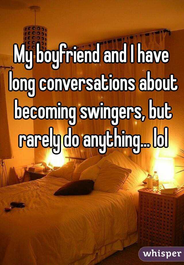 My boyfriend and I have long conversations about becoming swingers, but rarely do anything... lol