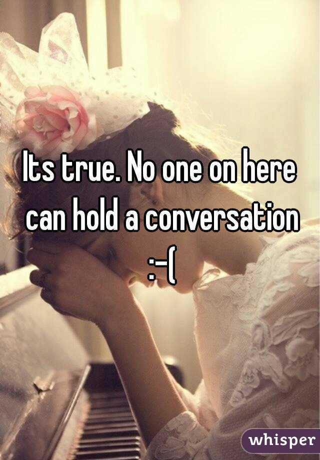 Its true. No one on here can hold a conversation :-(