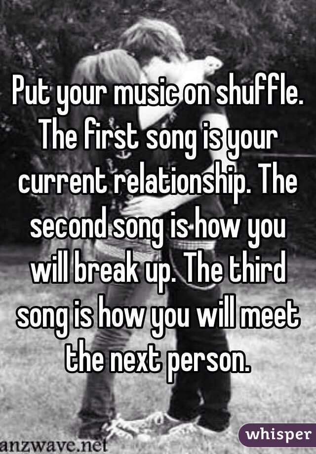 Put your music on shuffle. The first song is your current relationship. The second song is how you will break up. The third song is how you will meet the next person.