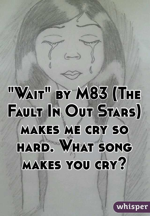 """""""Wait"""" by M83 (The Fault In Out Stars) makes me cry so hard. What song makes you cry?"""