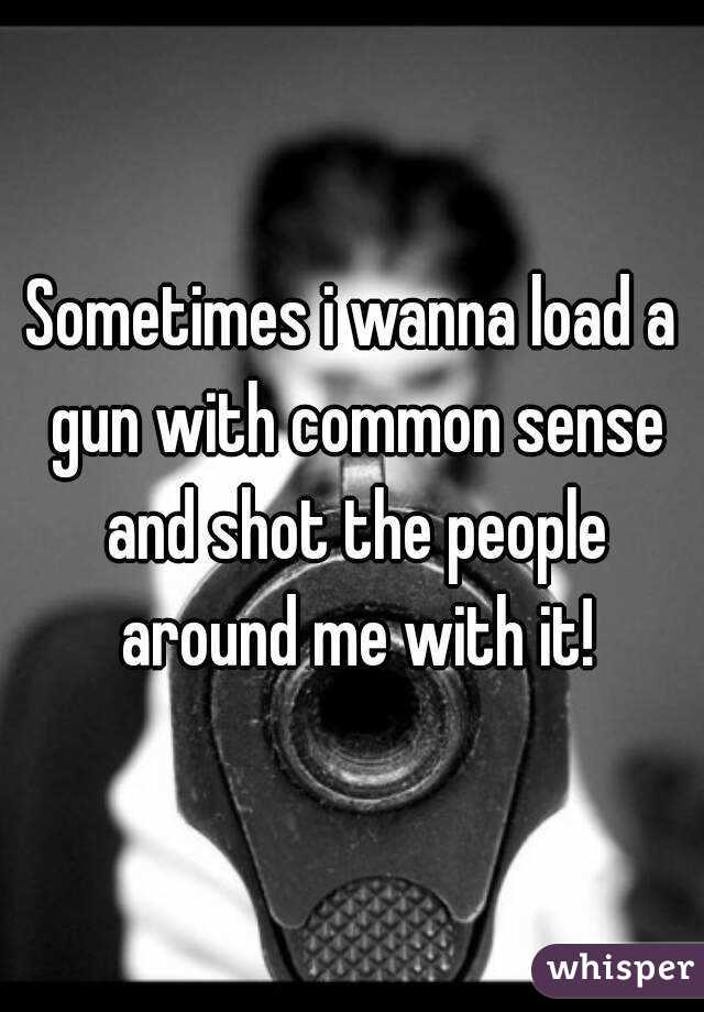 Sometimes i wanna load a gun with common sense and shot the people around me with it!