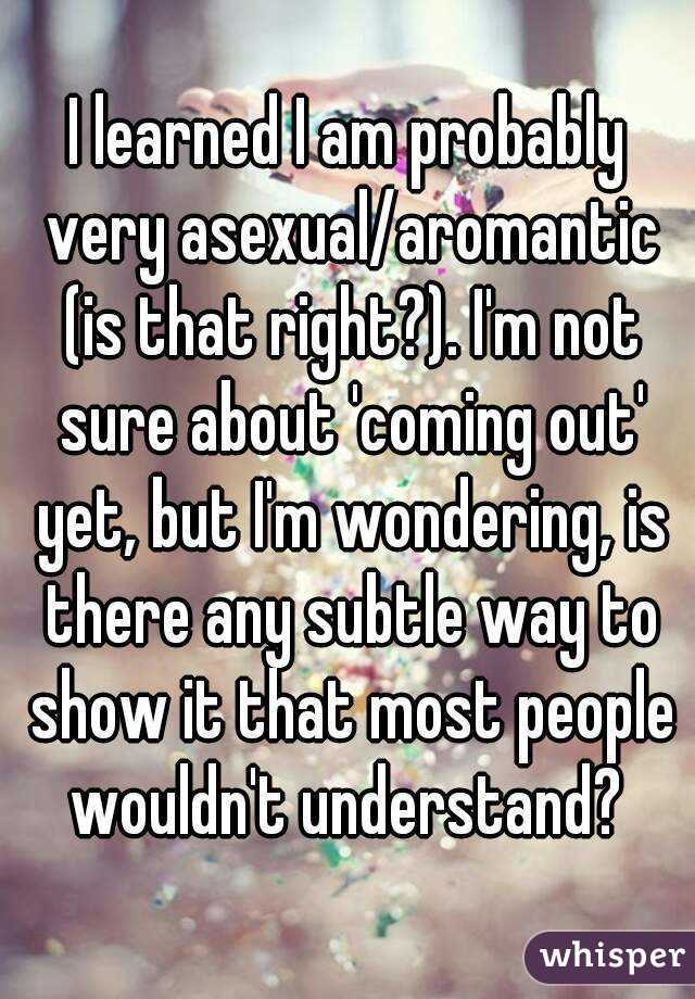 I learned I am probably very asexual/aromantic (is that right?). I'm not sure about 'coming out' yet, but I'm wondering, is there any subtle way to show it that most people wouldn't understand?