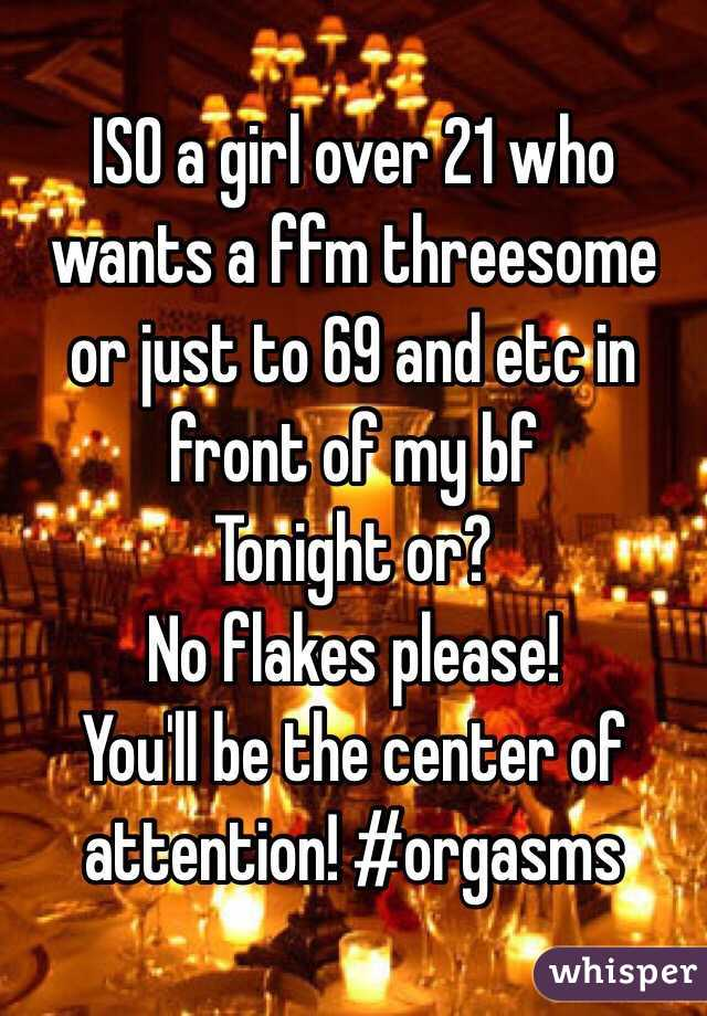 ISO a girl over 21 who wants a ffm threesome or just to 69 and etc in front of my bf Tonight or?  No flakes please! You'll be the center of attention! #orgasms