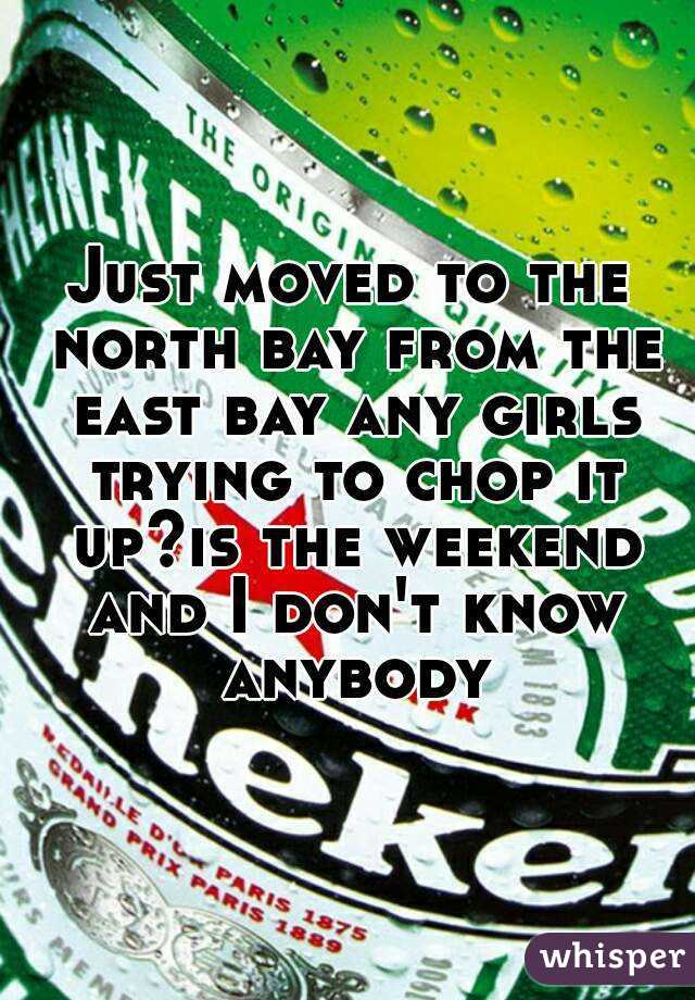 Just moved to the north bay from the east bay any girls trying to chop it up?is the weekend and I don't know anybody