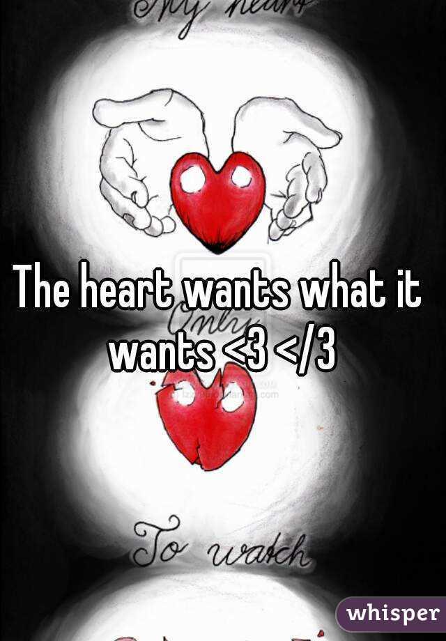 The heart wants what it wants <3 </3