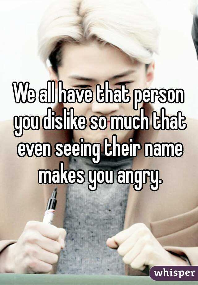 We all have that person you dislike so much that even seeing their name makes you angry.