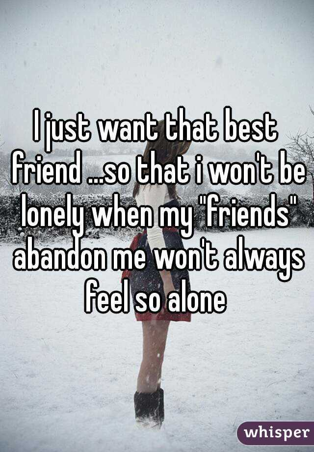 "I just want that best friend ...so that i won't be lonely when my ""friends"" abandon me won't always feel so alone"