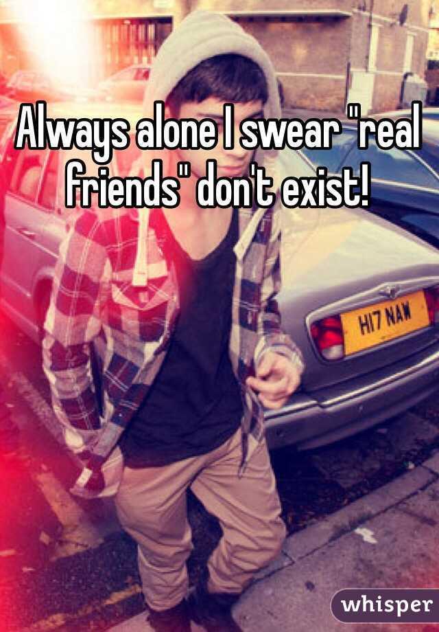 "Always alone I swear ""real friends"" don't exist!"