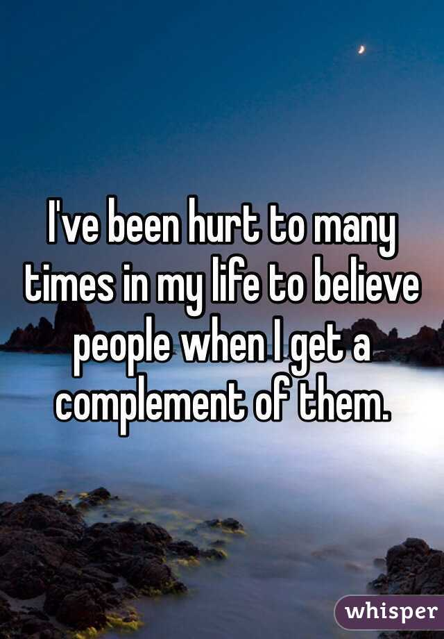 I've been hurt to many times in my life to believe people when I get a complement of them.