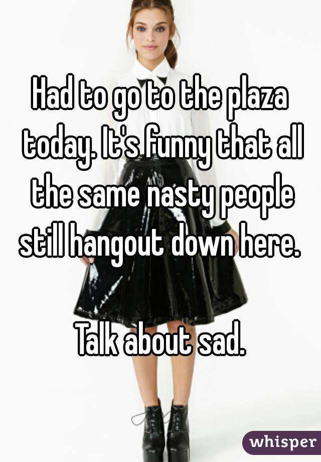 Had to go to the plaza today. It's funny that all the same nasty people still hangout down here.   Talk about sad.