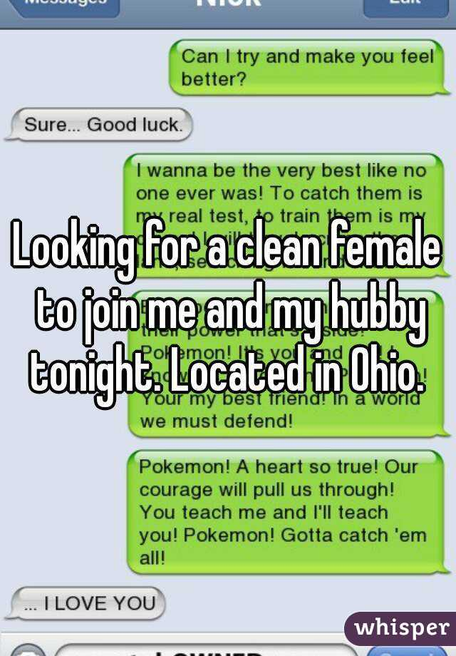 Looking for a clean female to join me and my hubby tonight. Located in Ohio.