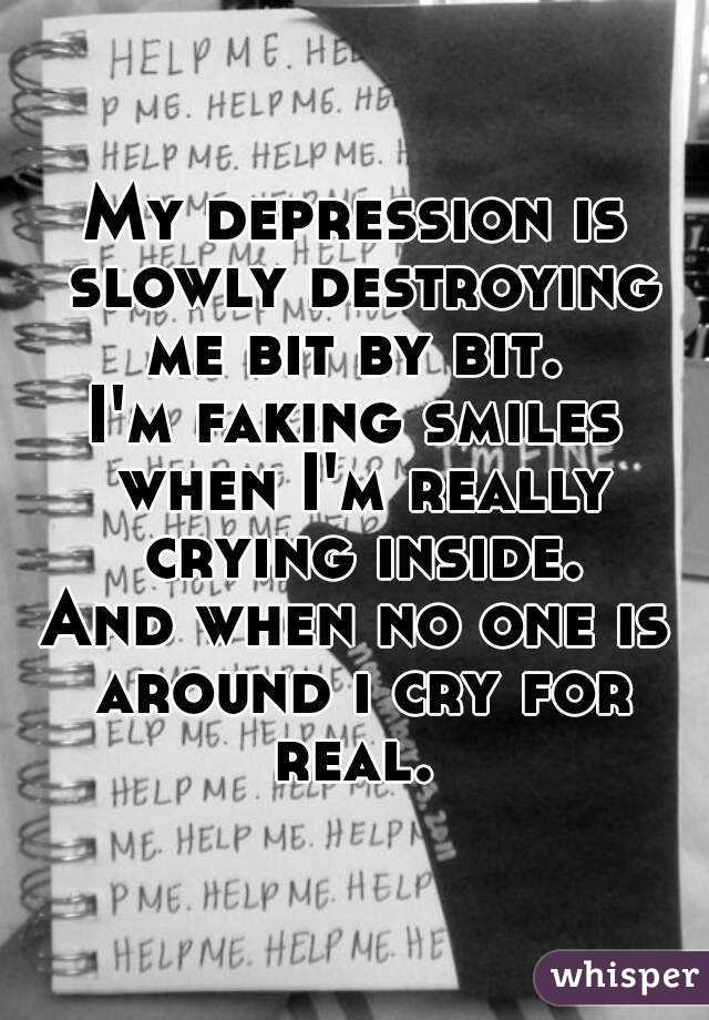 My depression is slowly destroying me bit by bit.  I'm faking smiles when I'm really crying inside. And when no one is around i cry for real.