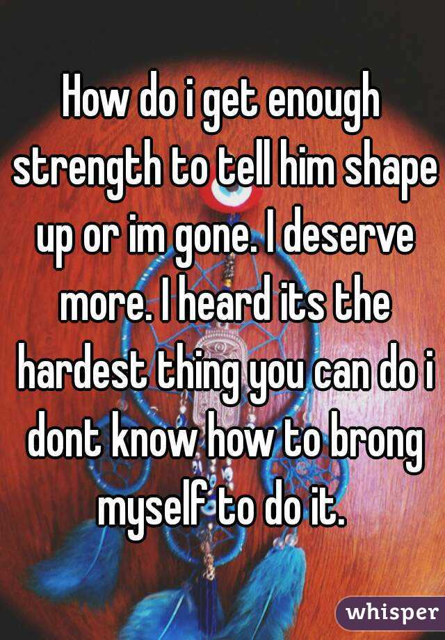 How do i get enough strength to tell him shape up or im gone. I deserve more. I heard its the hardest thing you can do i dont know how to brong myself to do it.
