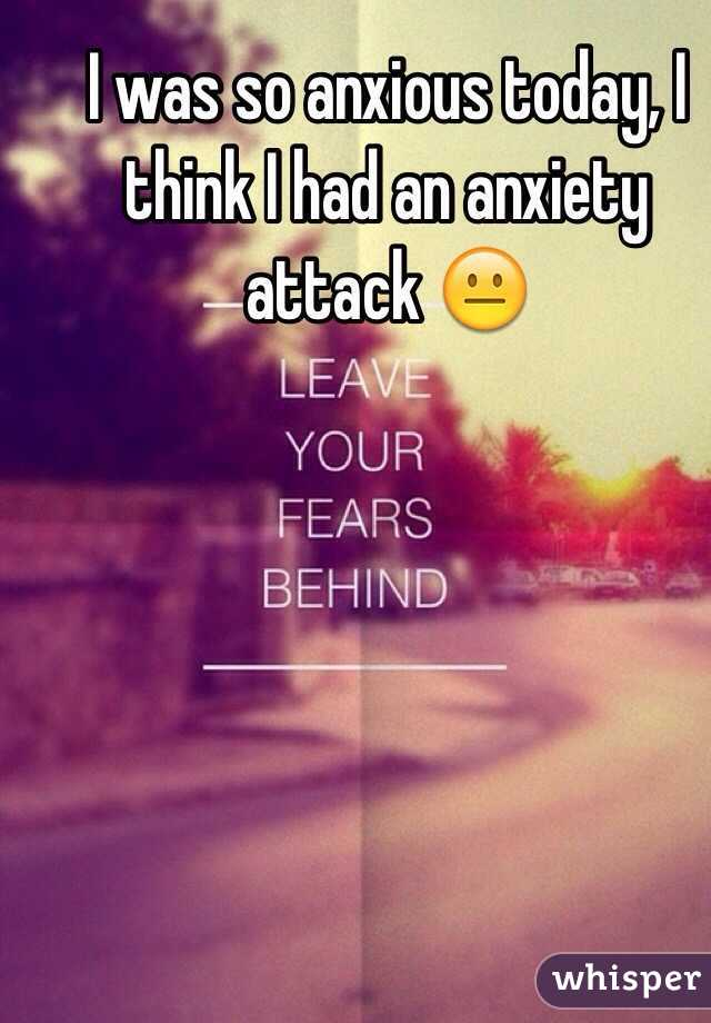I was so anxious today, I think I had an anxiety attack 😐