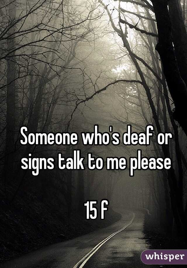 Someone who's deaf or signs talk to me please   15 f