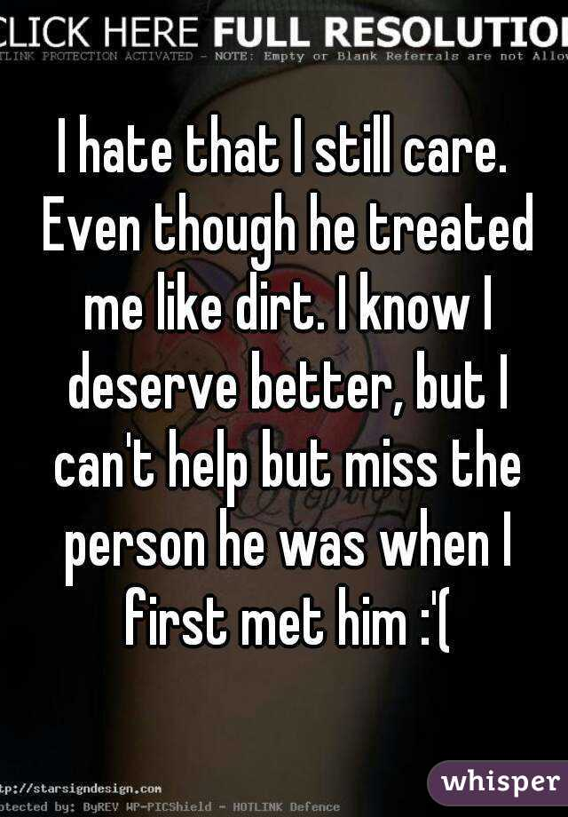 I hate that I still care. Even though he treated me like dirt. I know I deserve better, but I can't help but miss the person he was when I first met him :'(