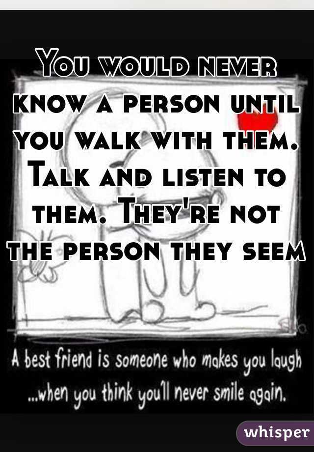 You would never know a person until you walk with them. Talk and listen to them. They're not the person they seem