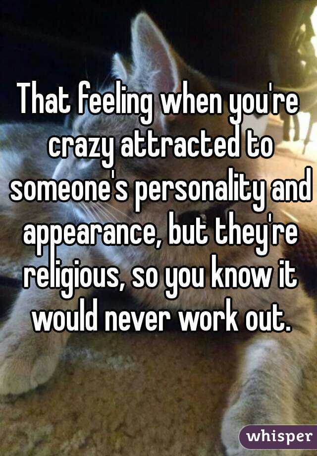 That feeling when you're crazy attracted to someone's personality and appearance, but they're religious, so you know it would never work out.