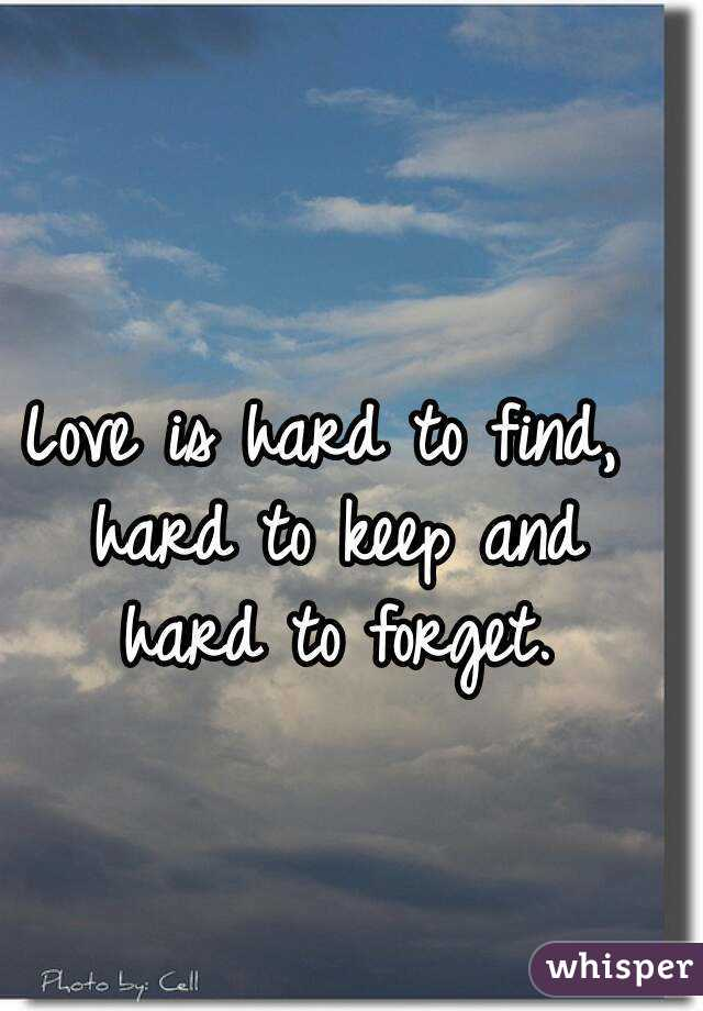 Love is hard to find, hard to keep and hard to forget.