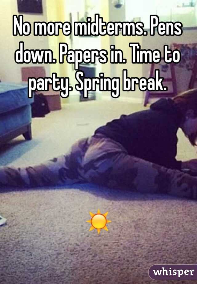 No more midterms. Pens down. Papers in. Time to party. Spring break.      ☀️