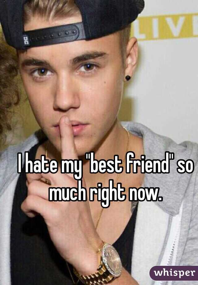 """I hate my """"best friend"""" so much right now."""