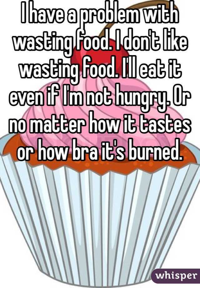 I have a problem with wasting food. I don't like wasting food. I'll eat it even if I'm not hungry. Or no matter how it tastes or how bra it's burned.