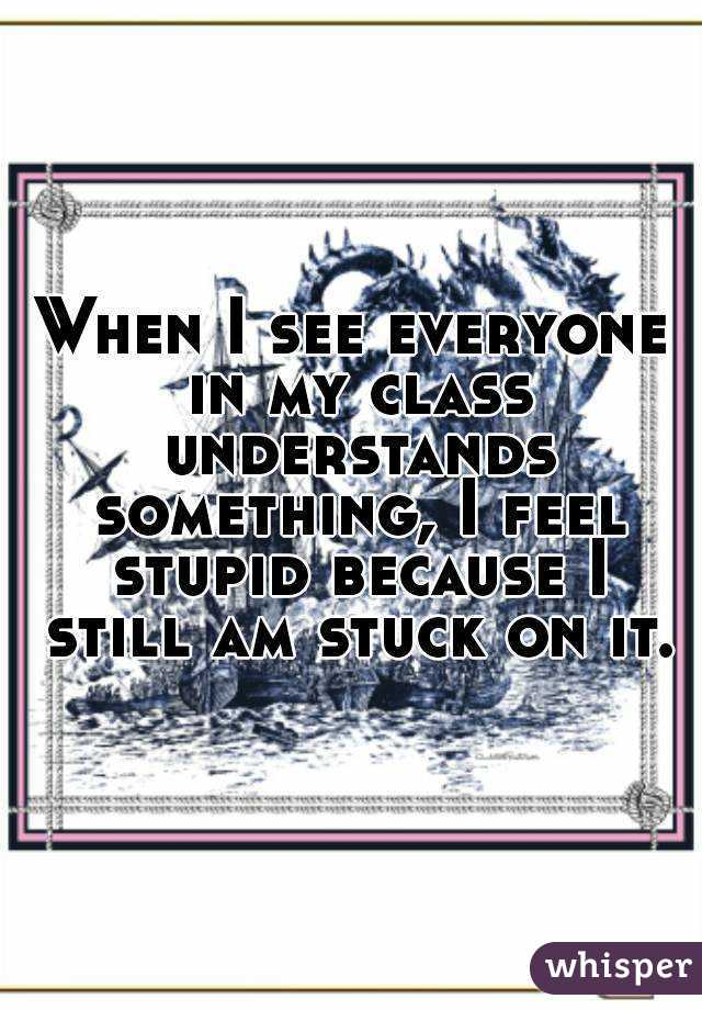 When I see everyone in my class understands something, I feel stupid because I still am stuck on it.