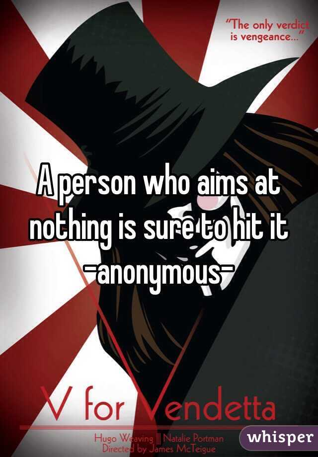 A person who aims at nothing is sure to hit it -anonymous-