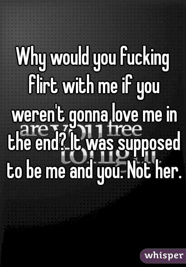 Why would you fucking flirt with me if you weren't gonna love me in the end? It was supposed to be me and you. Not her.