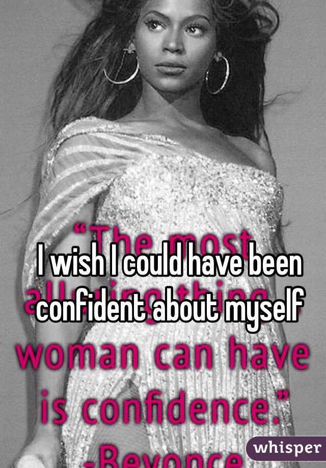 I wish I could have been confident about myself