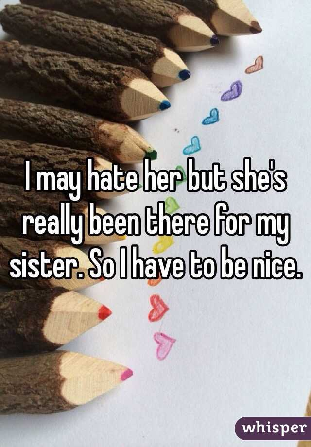 I may hate her but she's really been there for my sister. So I have to be nice.