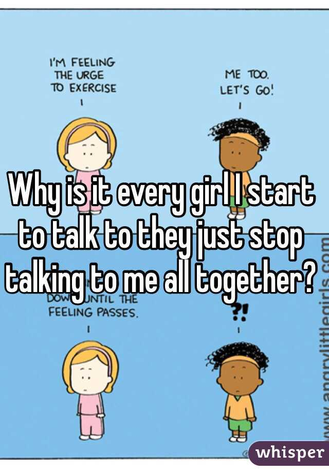 Why is it every girl I start to talk to they just stop talking to me all together?