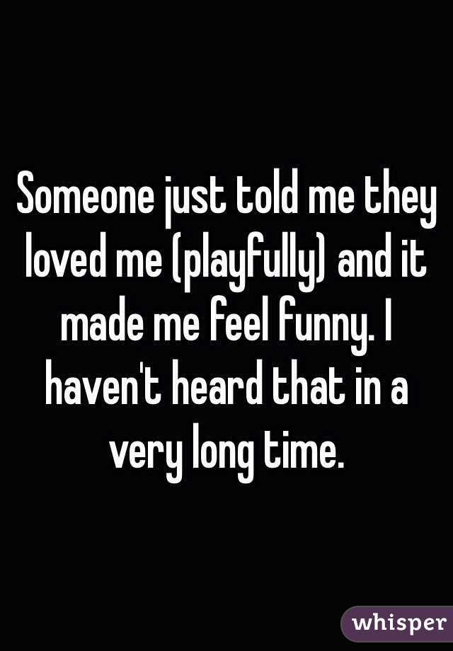 Someone just told me they loved me (playfully) and it made me feel funny. I haven't heard that in a very long time.