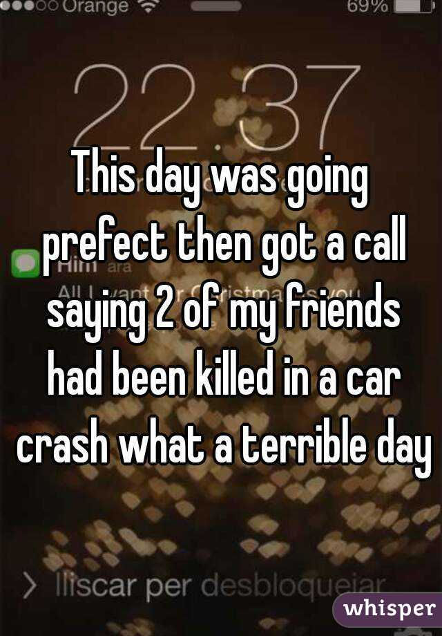 This day was going prefect then got a call saying 2 of my friends had been killed in a car crash what a terrible day