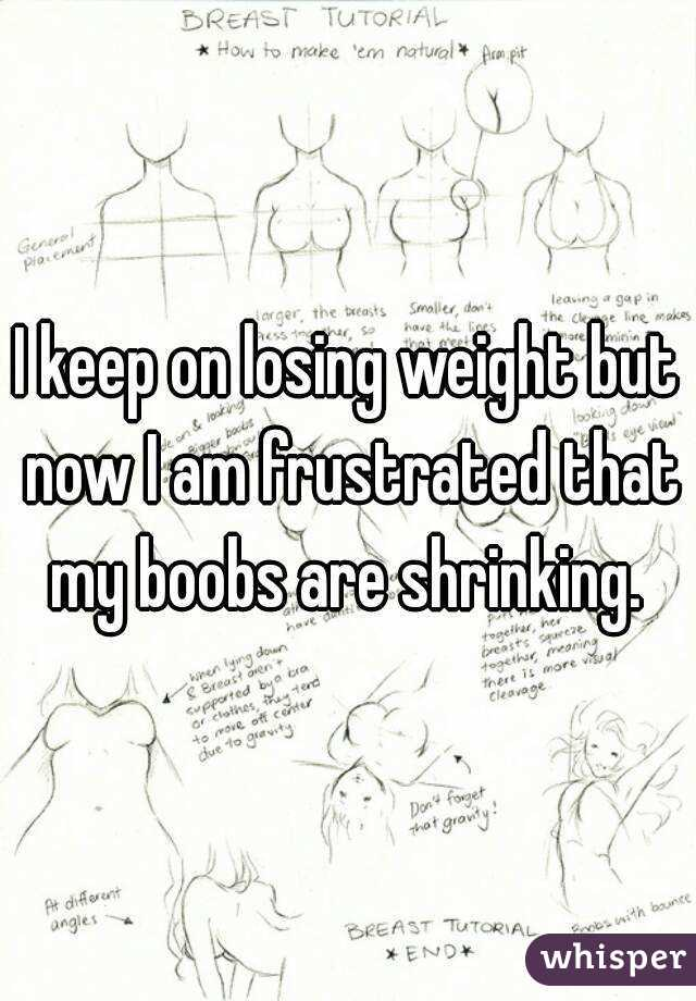 I keep on losing weight but now I am frustrated that my boobs are shrinking.