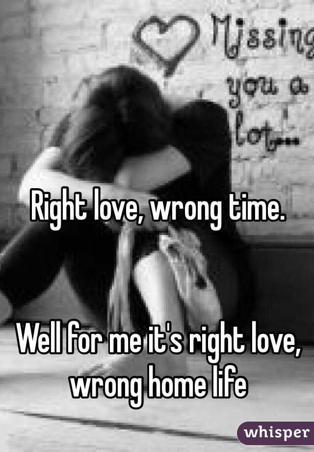 Right love, wrong time.   Well for me it's right love, wrong home life