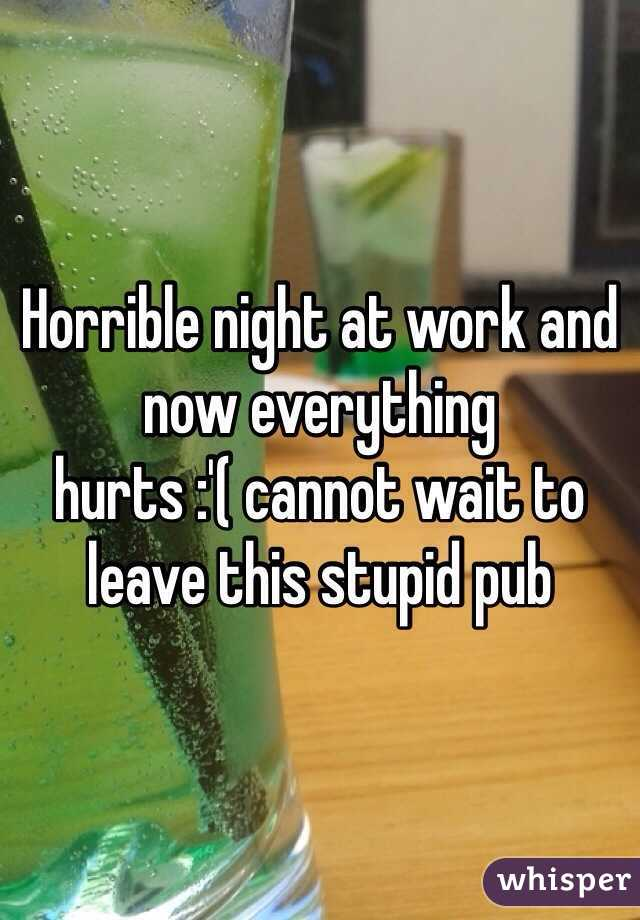 Horrible night at work and now everything hurts :'( cannot wait to leave this stupid pub