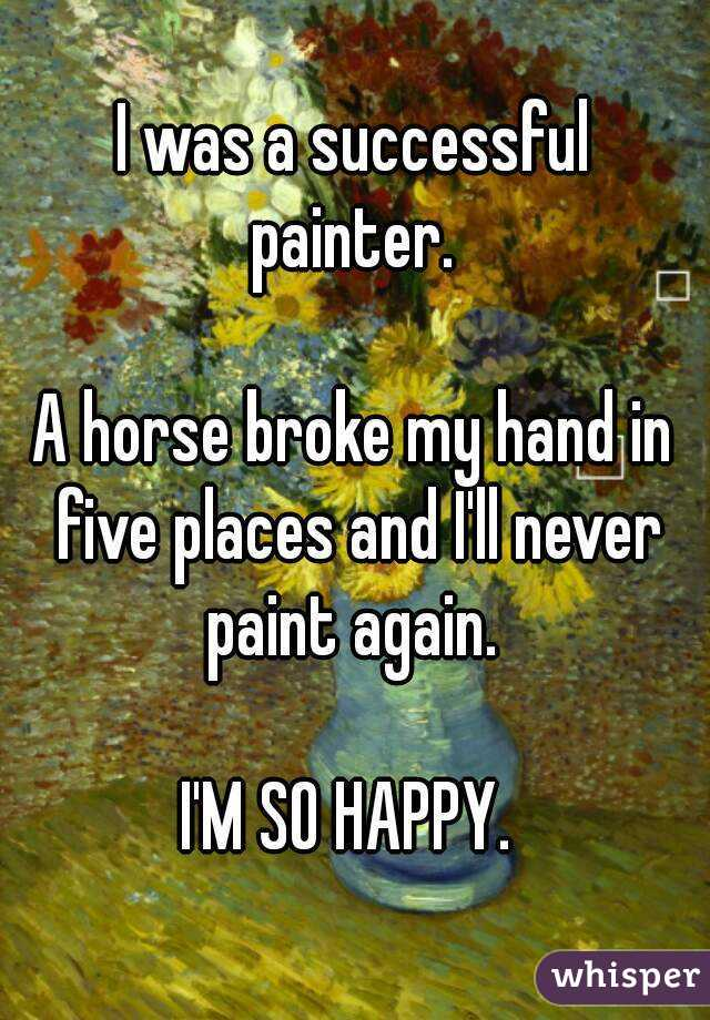I was a successful painter.   A horse broke my hand in five places and I'll never paint again.   I'M SO HAPPY.