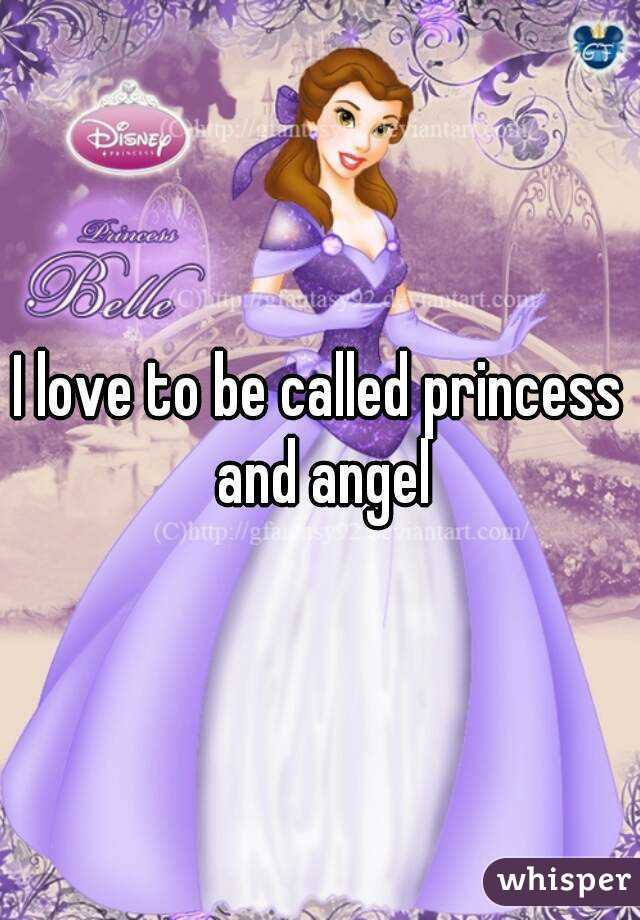 I love to be called princess and angel