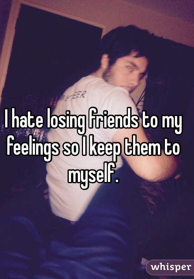 I hate losing friends to my feelings so I keep them to myself.