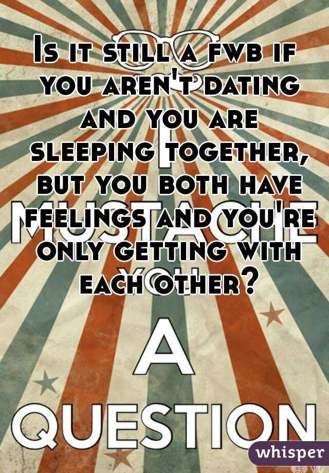 Is it still a fwb if you aren't dating and you are sleeping together, but you both have feelings and you're only getting with each other?