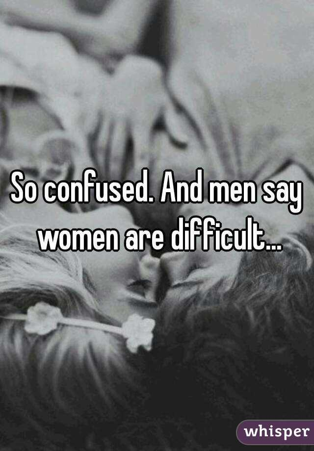 So confused. And men say women are difficult...