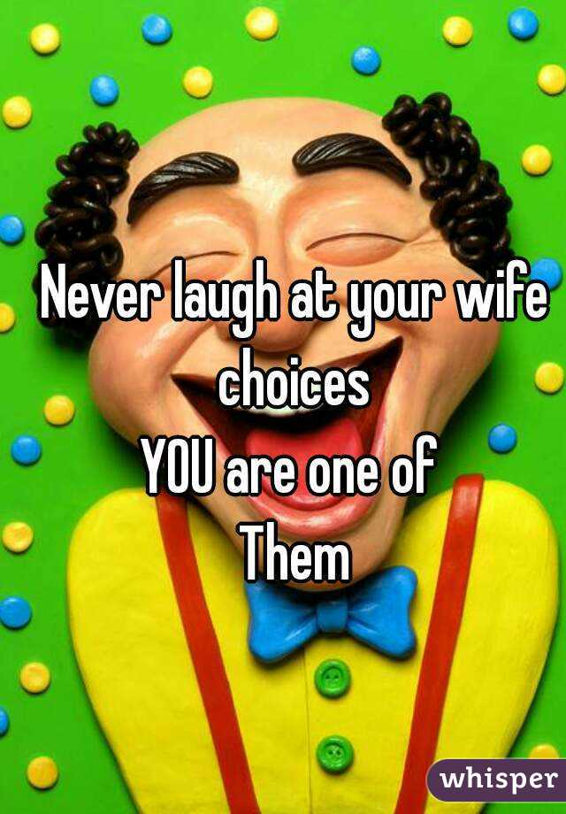 Never laugh at your wife choices  YOU are one of  Them