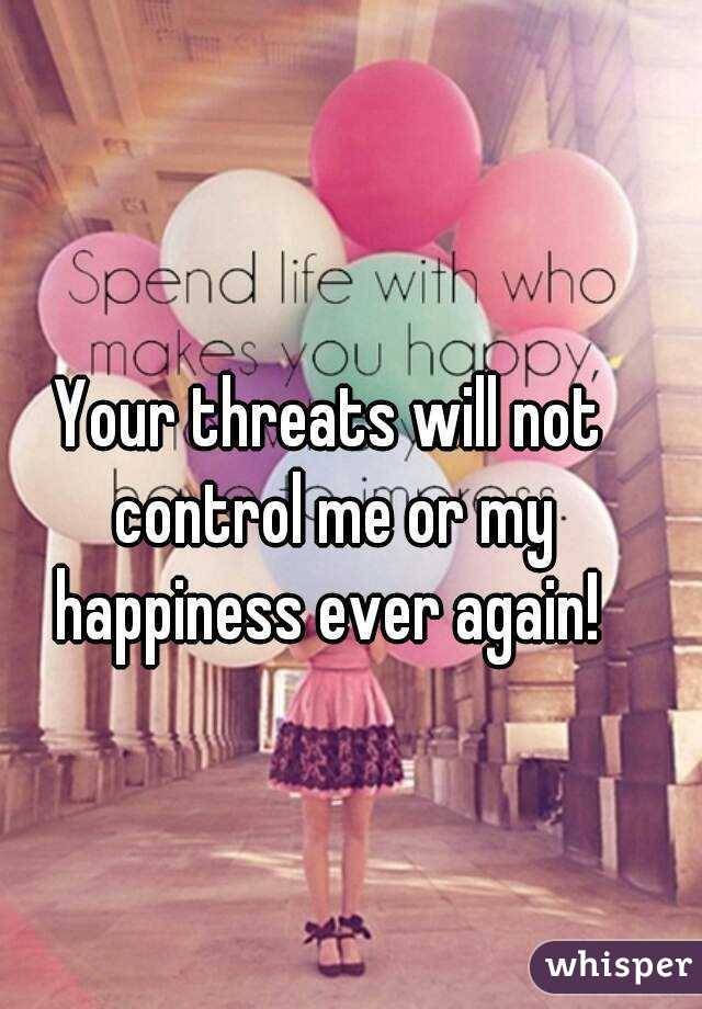 Your threats will not control me or my happiness ever again!