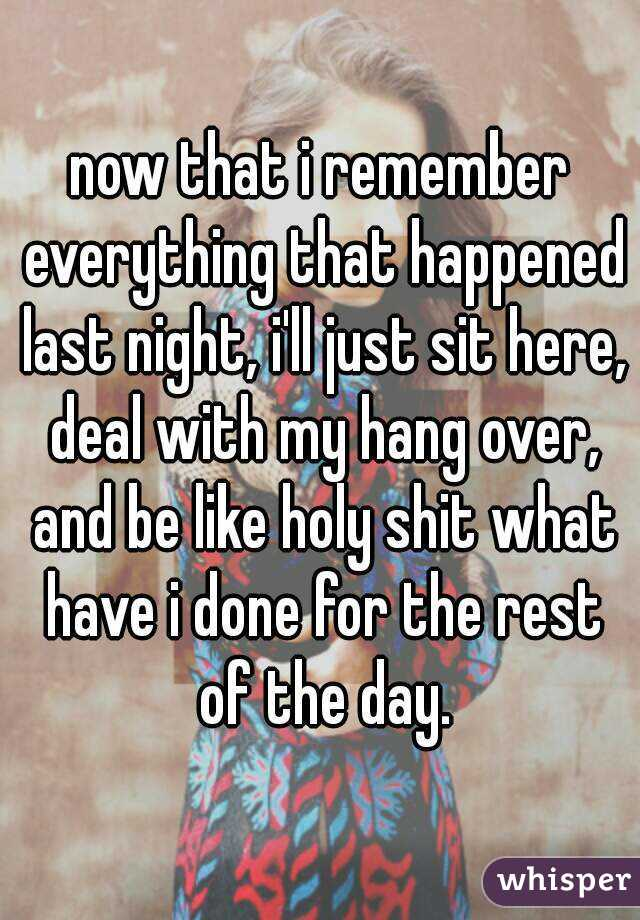 now that i remember everything that happened last night, i'll just sit here, deal with my hang over, and be like holy shit what have i done for the rest of the day.