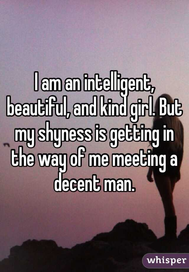 I am an intelligent, beautiful, and kind girl. But my shyness is getting in the way of me meeting a decent man.