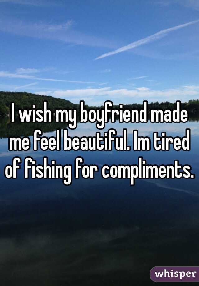 I wish my boyfriend made me feel beautiful. Im tired of fishing for compliments.